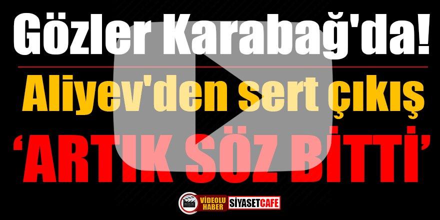 Gözler Karabağ'da!Aliyev'den sert çıkış: Artık söz bitti