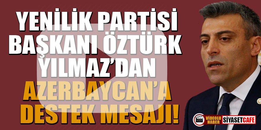 Yenilik Partisi Genel Başkanı Öztürk Yılmaz'dan Azerbaycan'a destek mesajı!