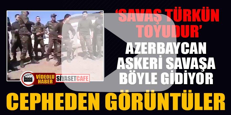 Azerbaycan askeri savaşa böyle gidiyor! İşte cepheden görüntüler