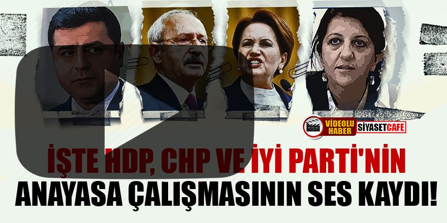 İşte HDP, CHP ve İYİ Parti'nin anayasa çalışmasının ses kaydı!
