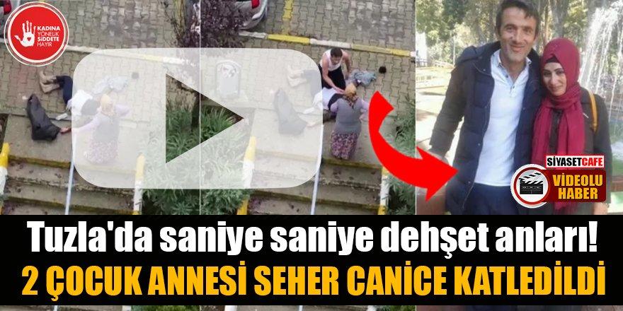 Tuzla'da saniye saniye dehşet anları! 2 çocuk annesi Seher canice katledildi