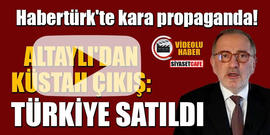 Habertürk'te kara propaganda! Altaylı: Türkiye satıldı