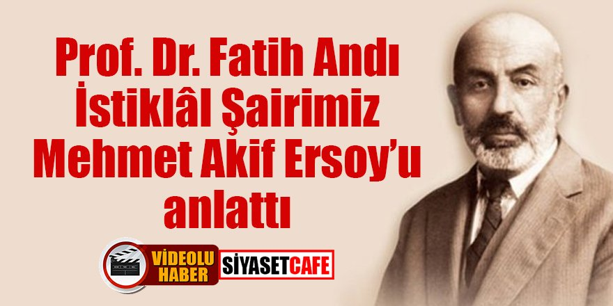 Prof. Dr. Fatih Andı, İstiklâl Şairimiz Mehmet Akif Ersoy'u anlattı