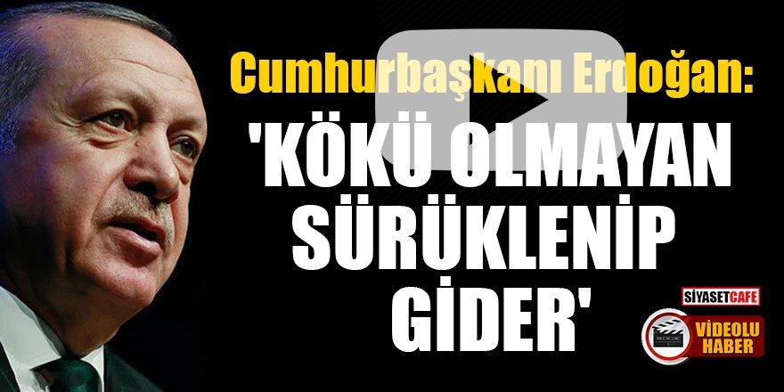 Cumhurbaşkanı Erdoğan: 'Kökü olmayan sürüklenip gider'