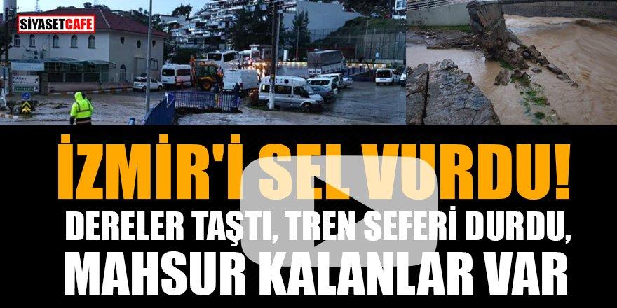 İzmir'i sel vurdu! Dereler taştı, tren seferi durdu, mahsur kalanlar var