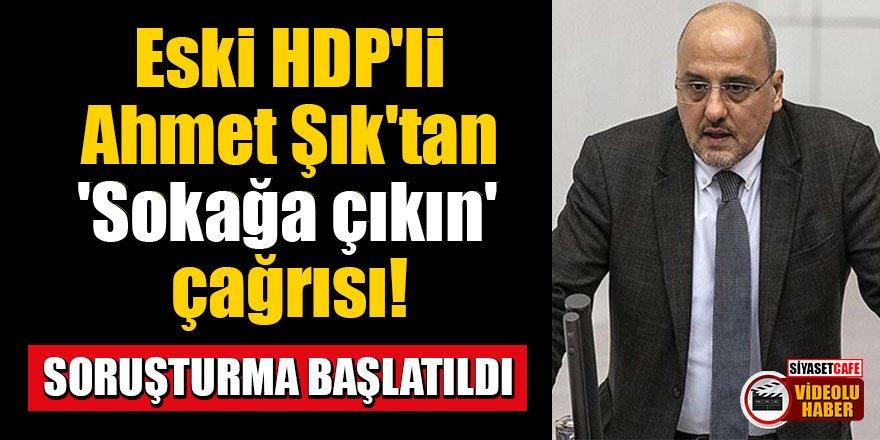 Eski HDP'li Ahmet Şık'tan 'Sokağa çıkın' çağrısı!