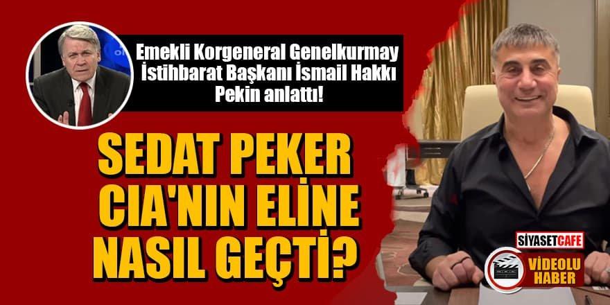 İsmail Hakkı Pekin anlattı: Sedat Peker CIA'nın eline nasıl geçti?