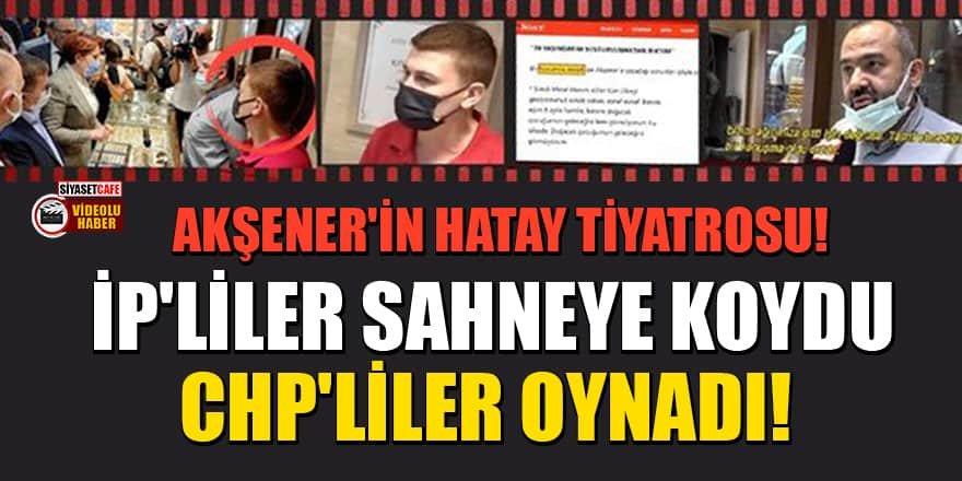 Akşener'in Hatay tiyatrosu! İP'liler sahneye koydu, CHP'liler oynadı