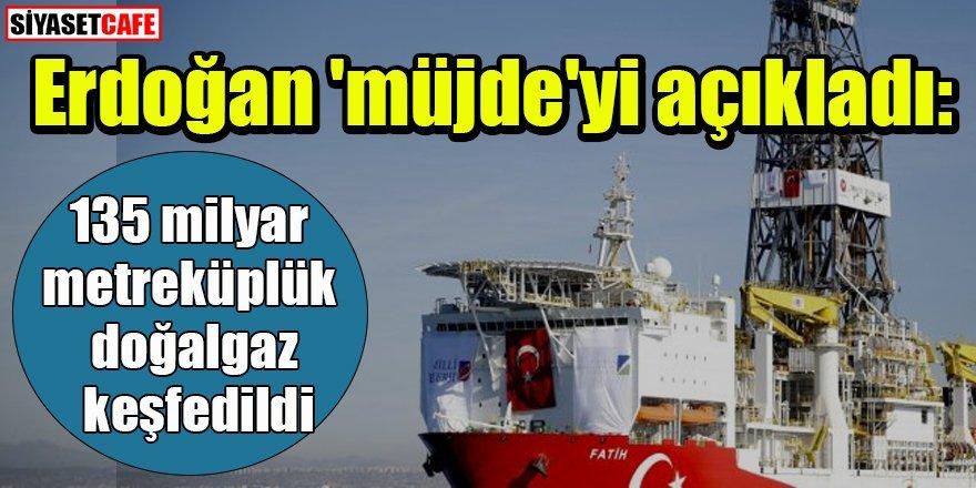 Erdoğan müjdeyi açıkladı: 135 milyar metreküplük doğalgaz keşfedildi