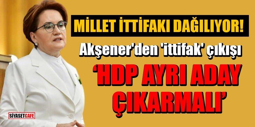 Akşener'den 'ittifak' çıkışı: HDP ayrı aday çıkarmalı