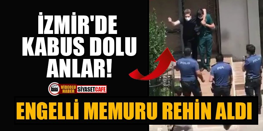 İzmir'de kabus dolu anlar: Engelli memuru rehin aldı