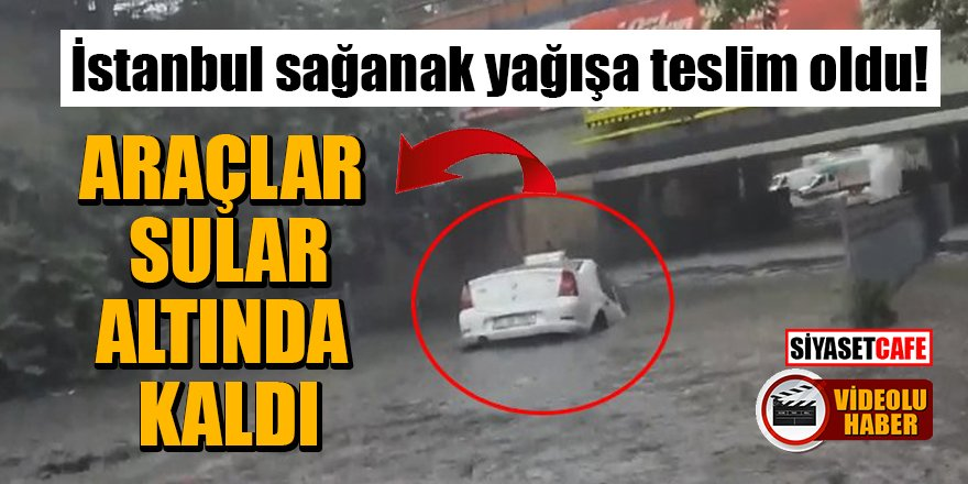 İstanbul sağanak yağışa teslim oldu! Araçlar sular altında kaldı