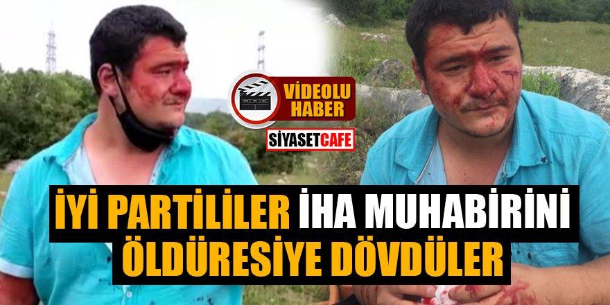 İYİ Partililer İHA muhabirini öldüresiye dövdüler!