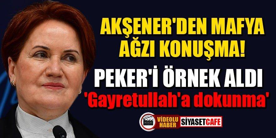 Akşener'den Sedat Peker jargonu: Gayretullah'a dokunma