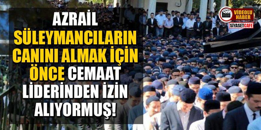 Azrail,Süleymancıların canını almak için cemaat liderinden izin alıyormuş!