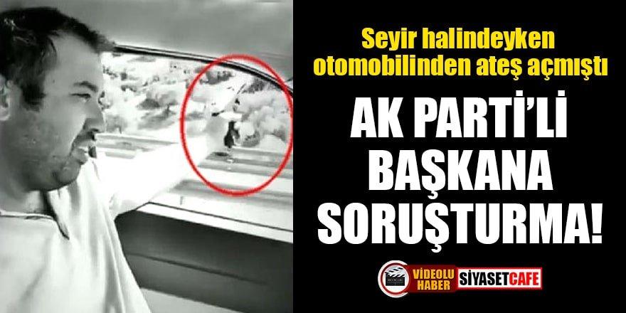 Seyir halindeyken otomobilinden ateş açan AK Parti'li başkana soruşturma!