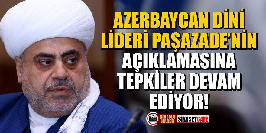 Azerbaycan dini lideri Paşazade'nin açıklamasına tepkiler devam ediyor!