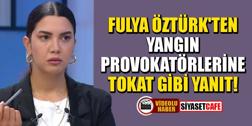 Fulya Öztürk'ten yangın provokatörlerine tokat gibi yanıt!