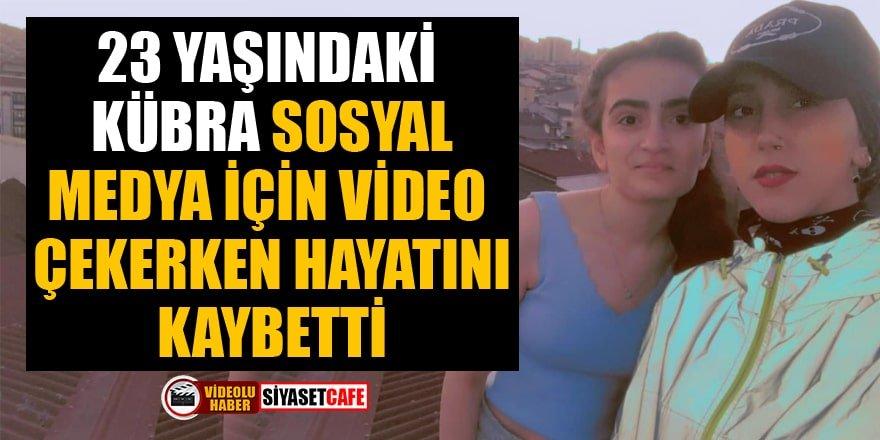 23 yaşındaki Kübra sosyal medya için video çekerken hayatını kaybetti