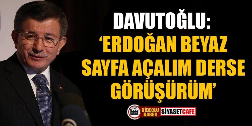 Davutoğlu: Erdoğan beyaz sayfa açalım derse görüşürüm