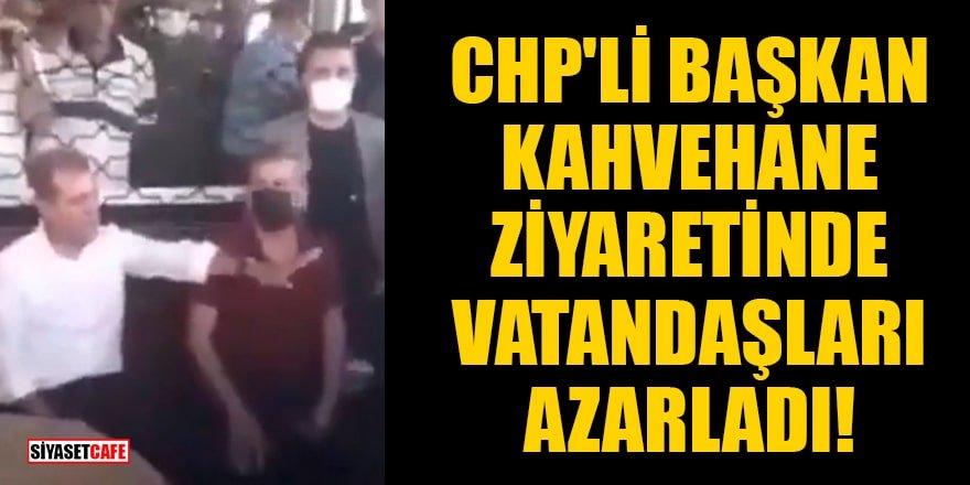 CHP'li başkan kahvehane ziyaretinde vatandaşları azarladı!