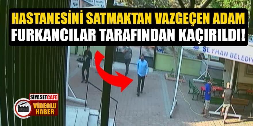 Hastanesini satmaktan vazgeçen adam Furkancılar tarafından kaçırıldı!